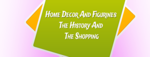 Home Decor And Figurines: The History And The Shopping